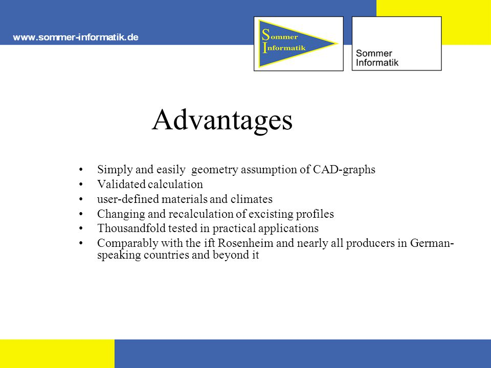 Advantages Simply and easily geometry assumption of CAD-graphs Validated calculation user-defined materials and climates Changing and recalculation of excisting profiles Thousandfold tested in practical applications Comparably with the ift Rosenheim and nearly all producers in German- speaking countries and beyond it