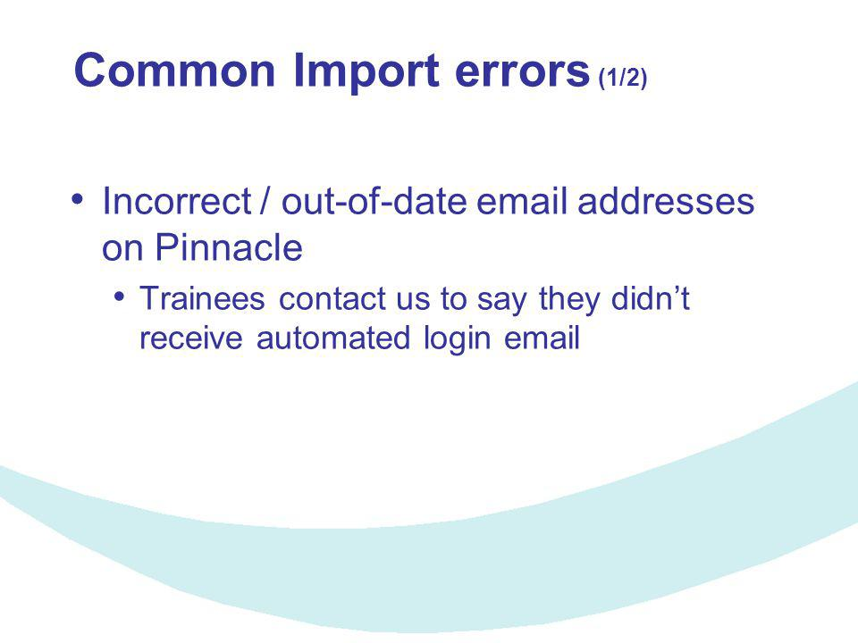 Common Import errors (1/2) Incorrect / out-of-date email addresses on Pinnacle Trainees contact us to say they didn't receive automated login email
