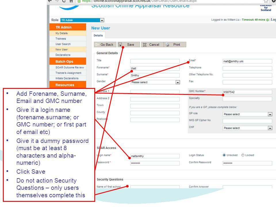 Add Forename, Surname, Email and GMC number Give it a login name (forename.surname; or GMC number; or first part of email etc) Give it a dummy password (must be at least 8 characters and alpha- numeric) Click Save Do not action Security Questions – only users themselves complete this