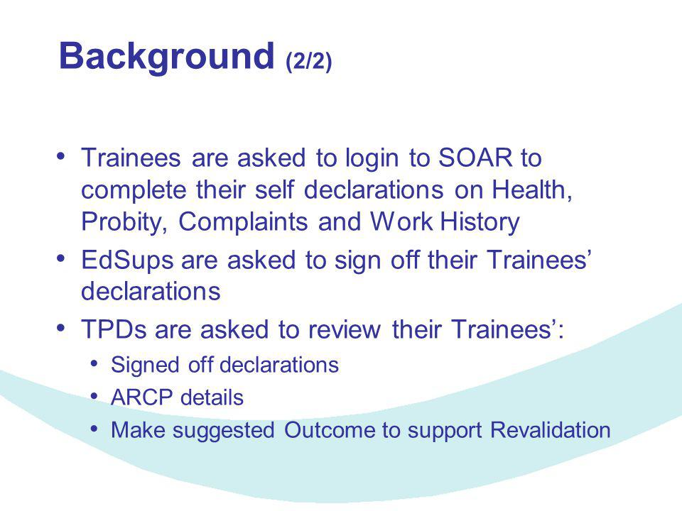 Background (2/2) Trainees are asked to login to SOAR to complete their self declarations on Health, Probity, Complaints and Work History EdSups are asked to sign off their Trainees' declarations TPDs are asked to review their Trainees': Signed off declarations ARCP details Make suggested Outcome to support Revalidation