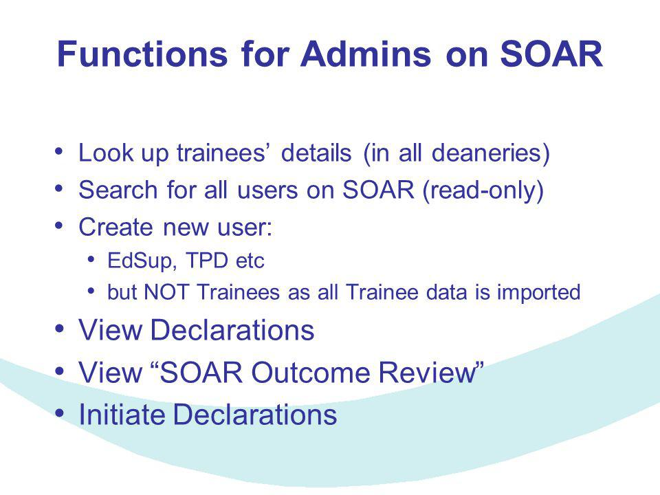 Functions for Admins on SOAR Look up trainees' details (in all deaneries) Search for all users on SOAR (read-only) Create new user: EdSup, TPD etc but NOT Trainees as all Trainee data is imported View Declarations View SOAR Outcome Review Initiate Declarations