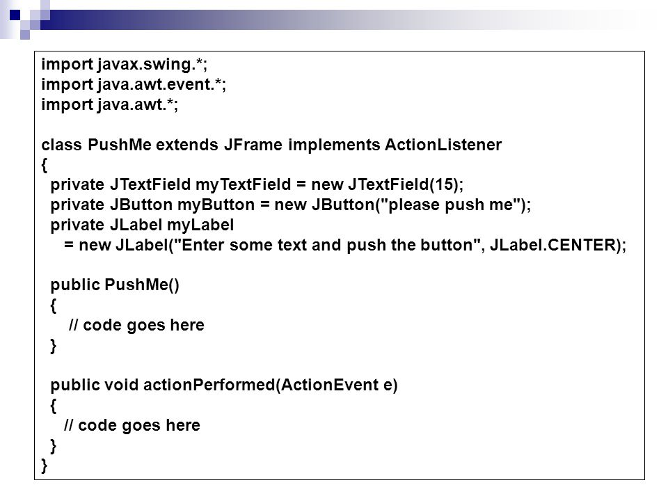 import javax.swing.*; import java.awt.event.*; import java.awt.*; class PushMe extends JFrame implements ActionListener { private JTextField myTextField = new JTextField(15); private JButton myButton = new JButton( please push me ); private JLabel myLabel = new JLabel( Enter some text and push the button , JLabel.CENTER); public PushMe() { // code goes here } public void actionPerformed(ActionEvent e) { // code goes here } }