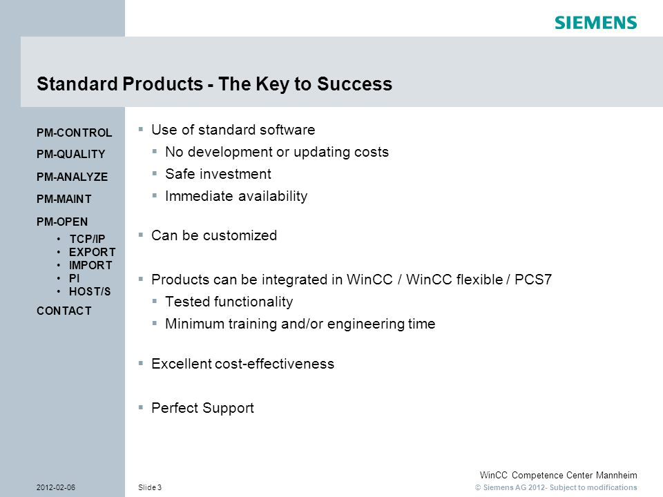 © Siemens AG 2012- Subject to modifications WinCC Competence Center Mannheim 2012-02-06Slide 3 CONTACT PM-OPEN TCP/IP EXPORT IMPORT PI HOST/S PM-QUALITY PM-MAINT PM-CONTROL PM-ANALYZE Standard Products - The Key to Success  Use of standard software  No development or updating costs  Safe investment  Immediate availability  Can be customized  Products can be integrated in WinCC / WinCC flexible / PCS7  Tested functionality  Minimum training and/or engineering time  Excellent cost-effectiveness  Perfect Support