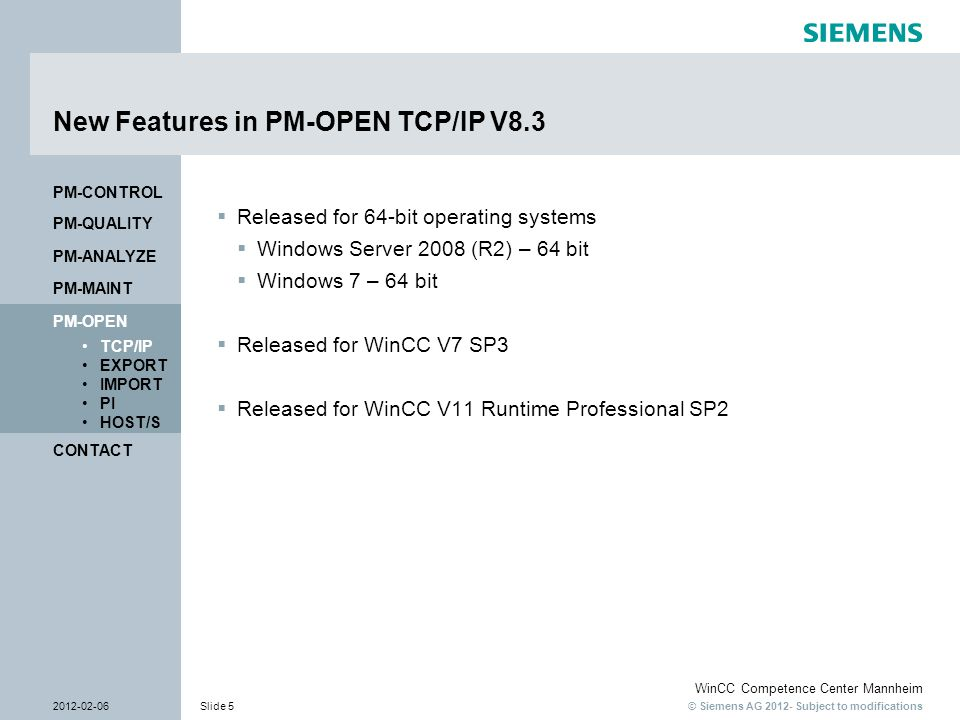 © Siemens AG 2012- Subject to modifications WinCC Competence Center Mannheim 2012-02-06Slide 6 CONTACT PM-OPEN TCP/IP EXPORT IMPORT PI HOST/S PM-QUALITY PM-MAINT PM-CONTROL PM-ANALYZE Process Management System For further information, please visit us at: Internet: http://www.siemens.com/pm-open-tcp-ip http://www.siemens.com/pm-open-tcp-ip Email: winccaddon.automation@siemens.com Tel:+49 (0) 621 456 -3269 Fax:+49 (0) 621 456 -3334 CONTACT