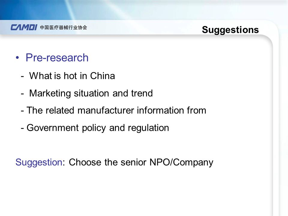 Suggestions Pre-research - What is hot in China - Marketing situation and trend - The related manufacturer information from - Government policy and re