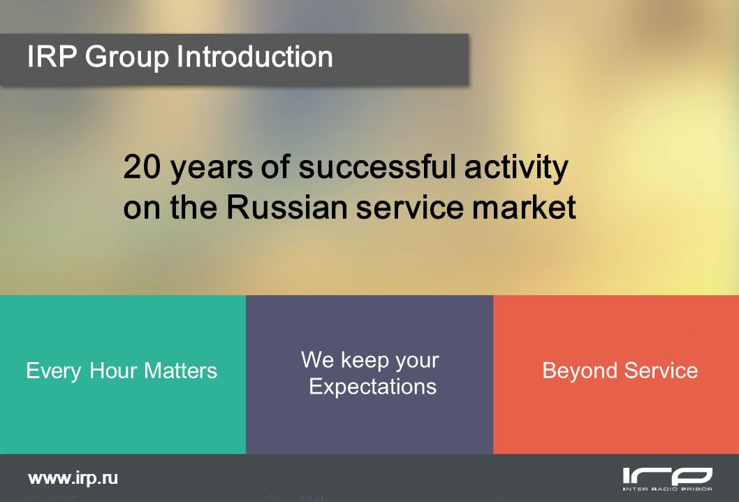 IRP Group Introduction 20 years of successful activity on the Russian service market Every Hour Matters We keep your Expectations Beyond Service www.irp.ru