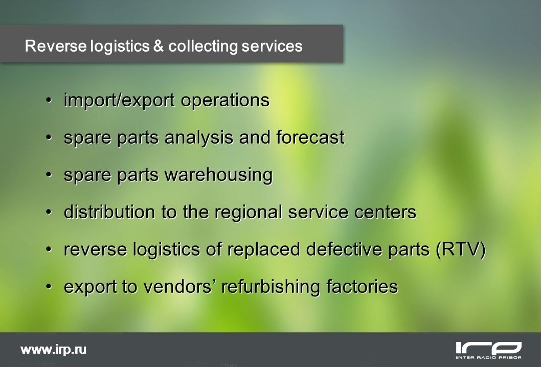 www.irp.ru Reverse logistics & collecting services import/export operations spare parts analysis and forecast spare parts warehousing distribution to the regional service centers reverse logistics of replaced defective parts (RTV) export to vendors' refurbishing factories import/export operations spare parts analysis and forecast spare parts warehousing distribution to the regional service centers reverse logistics of replaced defective parts (RTV) export to vendors' refurbishing factories www.irp.ru