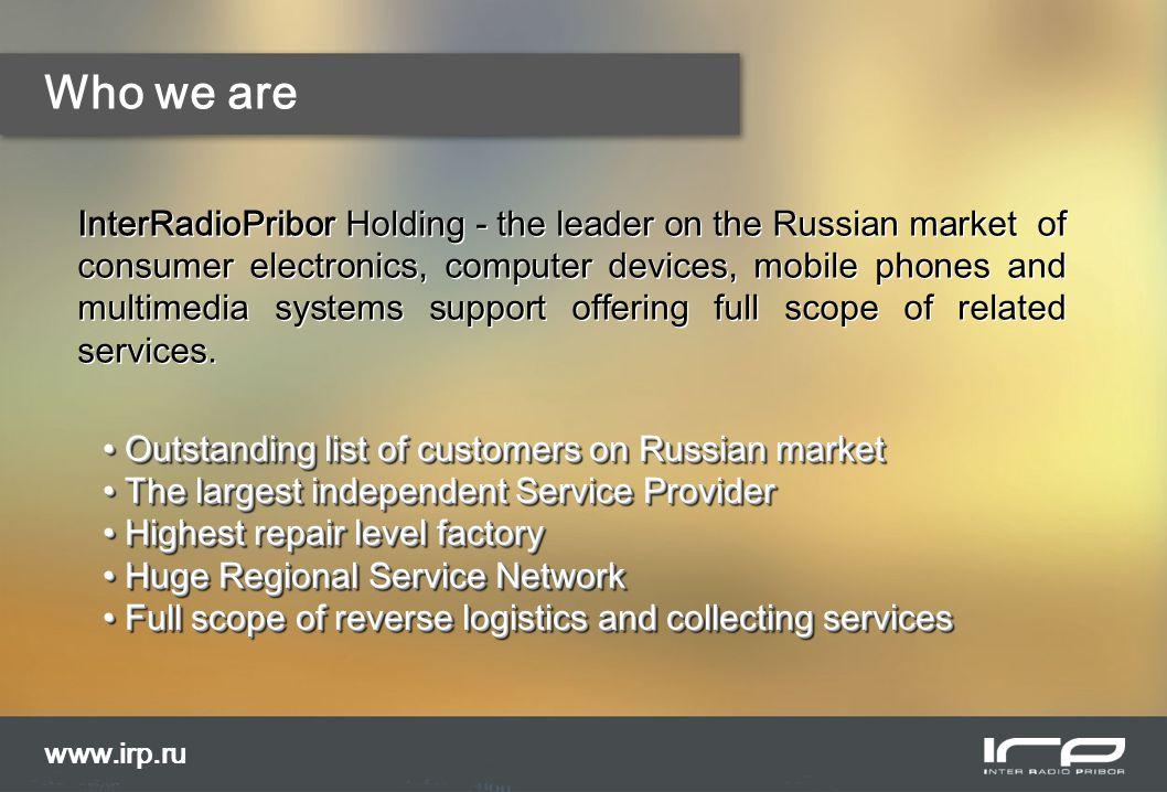 Our experience and facilities www.irp.ru Experience in regional projects managing: The regional network of Authorized Service Partner's (ASP) centers covers all largest cities of Russia: over 350 ASP; B2B IT- solutions for running wide ASP network; Newly reworked website.