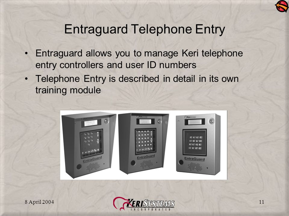 8 April 200411 Entraguard Telephone Entry Entraguard allows you to manage Keri telephone entry controllers and user ID numbers Telephone Entry is described in detail in its own training module