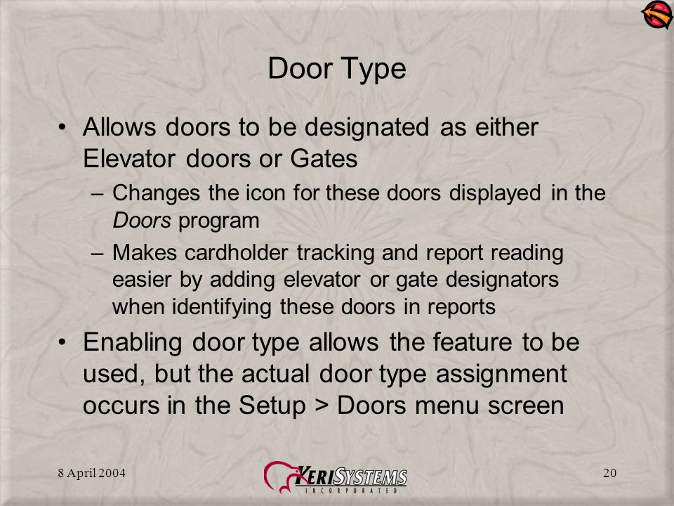 8 April 200420 Door Type Allows doors to be designated as either Elevator doors or Gates –Changes the icon for these doors displayed in the Doors program –Makes cardholder tracking and report reading easier by adding elevator or gate designators when identifying these doors in reports Enabling door type allows the feature to be used, but the actual door type assignment occurs in the Setup > Doors menu screen