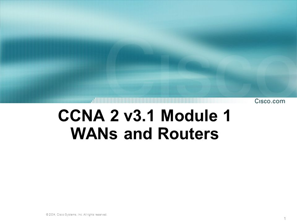 1 © 2004, Cisco Systems, Inc. All rights reserved. CCNA 2 v3.1 Module 1 WANs and Routers