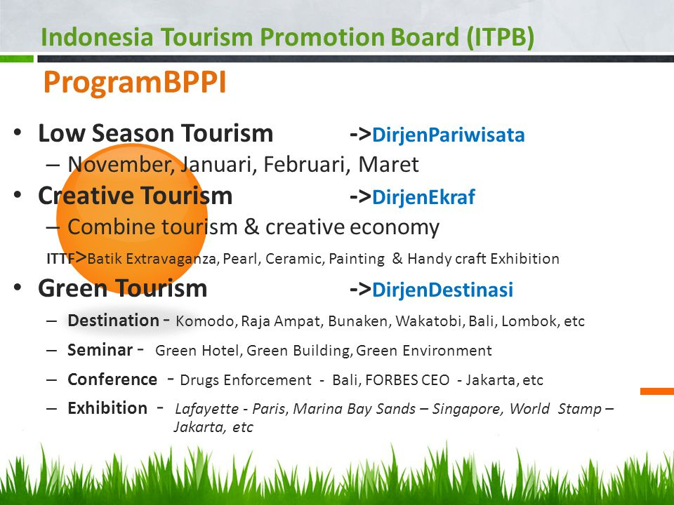 ProgramBPPI Low Season Tourism -> DirjenPariwisata – November, Januari, Februari, Maret Creative Tourism-> DirjenEkraf – Combine tourism & creative economy ITTF > Batik Extravaganza, Pearl, Ceramic, Painting & Handy craft Exhibition Green Tourism-> DirjenDestinasi – Destination - Komodo, Raja Ampat, Bunaken, Wakatobi, Bali, Lombok, etc – Seminar - Green Hotel, Green Building, Green Environment – Conference - Drugs Enforcement - Bali, FORBES CEO - Jakarta, etc – Exhibition - Lafayette - Paris, Marina Bay Sands – Singapore, World Stamp – Jakarta, etc Indonesia Tourism Promotion Board (ITPB)