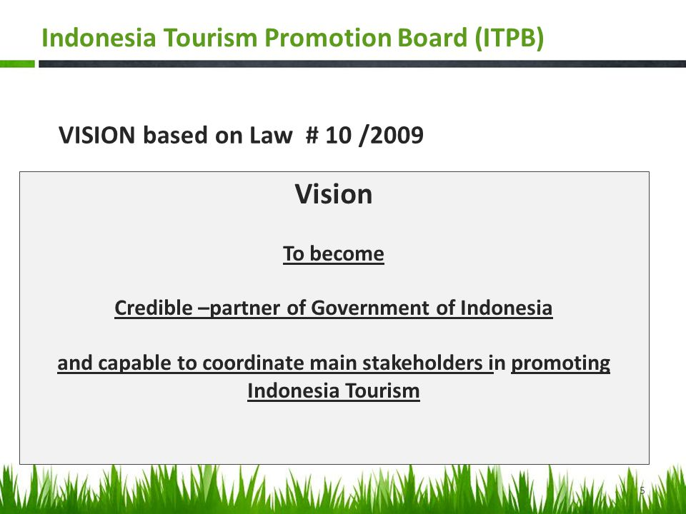 VISION based on Law # 10 /2009 Vision To become Credible –partner of Government of Indonesia and capable to coordinate main stakeholders in promoting Indonesia Tourism 5 Indonesia Tourism Promotion Board (ITPB)