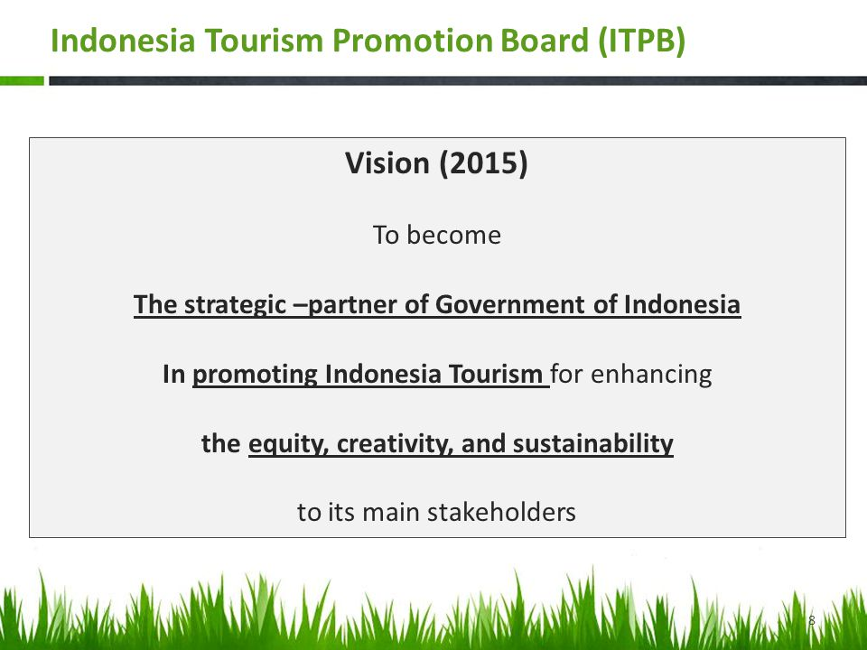 Vision (2015) To become The strategic –partner of Government of Indonesia In promoting Indonesia Tourism for enhancing the equity, creativity, and sustainability to its main stakeholders 8 Indonesia Tourism Promotion Board (ITPB)