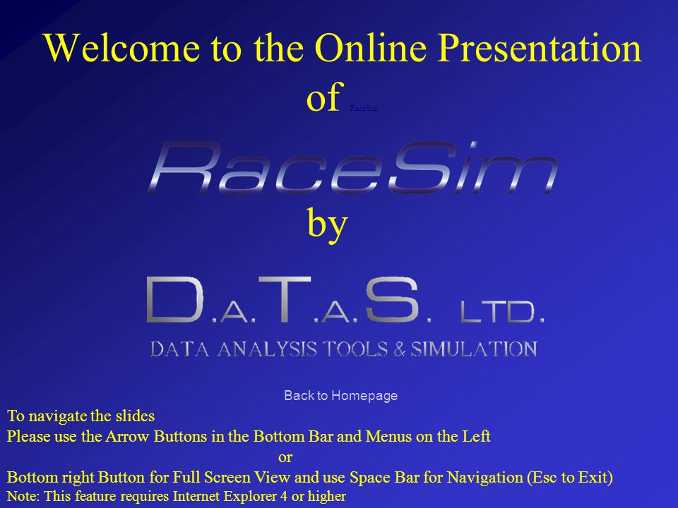 Welcome to the Online Presentation of RaceSim by To navigate the slides Please use the Arrow Buttons in the Bottom Bar and Menus on the Left or Bottom right Button for Full Screen View and use Space Bar for Navigation (Esc to Exit) Note: This feature requires Internet Explorer 4 or higher Back to Homepage