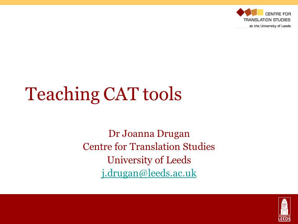 Teaching CAT tools Dr Joanna Drugan Centre for Translation Studies University of Leeds j.drugan@leeds.ac.uk