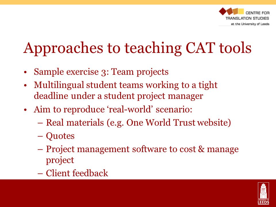 Approaches to teaching CAT tools Sample exercise 3: Team projects Multilingual student teams working to a tight deadline under a student project manager Aim to reproduce 'real-world' scenario: –Real materials (e.g.