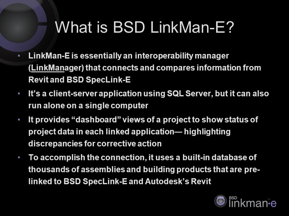 LinkMan-E is essentially an interoperability manager (LinkManager) that connects and compares information from Revit and BSD SpecLink-E It's a client-server application using SQL Server, but it can also run alone on a single computer It provides dashboard views of a project to show status of project data in each linked application― highlighting discrepancies for corrective action To accomplish the connection, it uses a built-in database of thousands of assemblies and building products that are pre- linked to BSD SpecLink-E and Autodesk's Revit What is BSD LinkMan-E