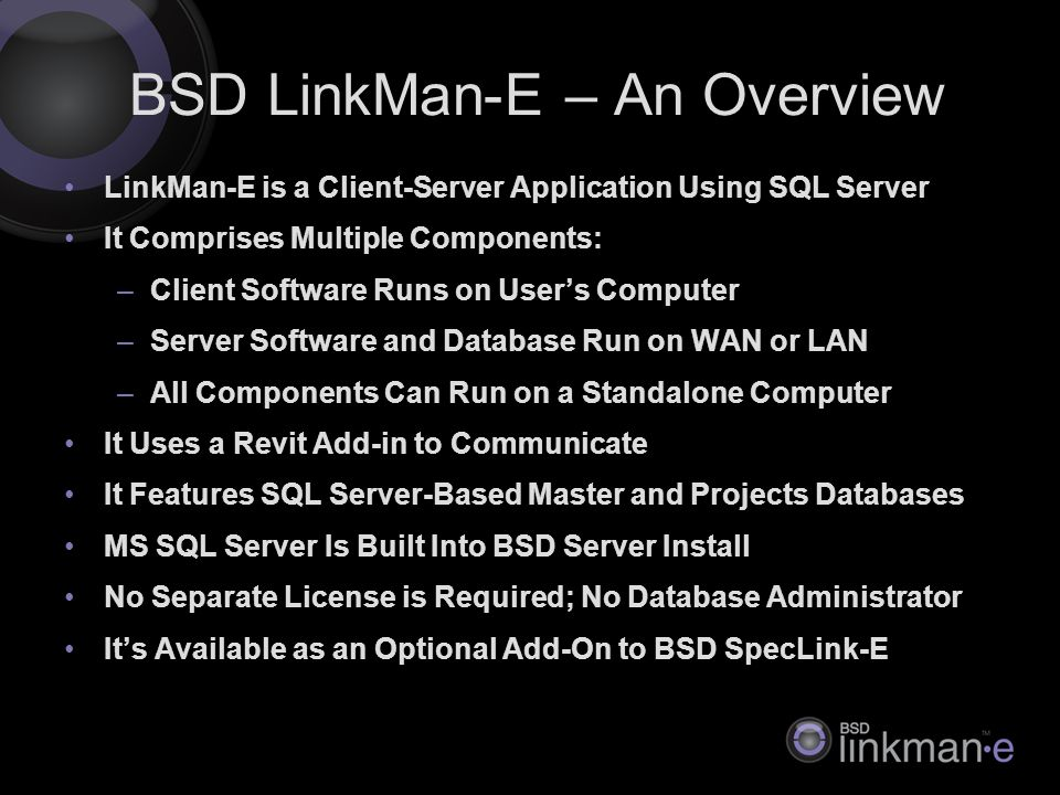 LinkMan-E is a Client-Server Application Using SQL Server It Comprises Multiple Components: –Client Software Runs on User's Computer –Server Software and Database Run on WAN or LAN –All Components Can Run on a Standalone Computer It Uses a Revit Add-in to Communicate It Features SQL Server-Based Master and Projects Databases MS SQL Server Is Built Into BSD Server Install No Separate License is Required; No Database Administrator It's Available as an Optional Add-On to BSD SpecLink-E BSD LinkMan-E – An Overview