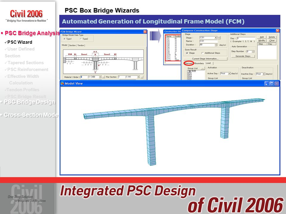  PSC Bridge Design  Cross-Section Model  PSC Bridge Design  Cross-Section Model PSC Wizard User Defined Section Tapered Sections PSC Reinforcement Effective Width Calculation Tendon Profiles PSC Bridge Result  PSC Bridge Analysis PSC Wizard PSC Box Bridge Wizards Automated Generation of Longitudinal Frame Model (ILM) ILM Model Wizard ILM Stage Wizard