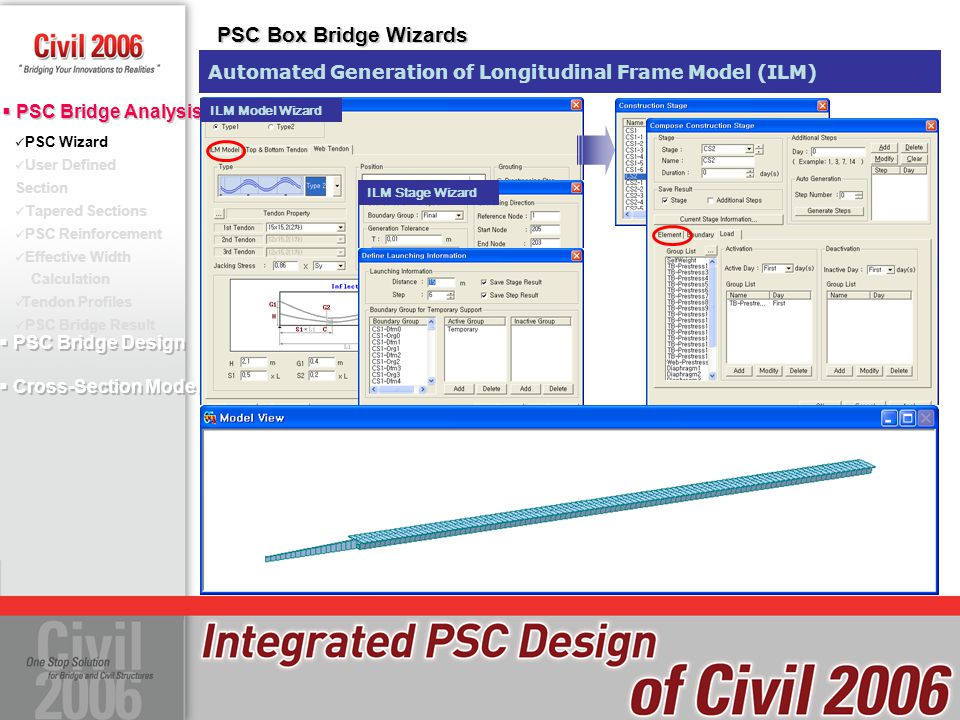  PSC Bridge Design  Cross-Section Model  PSC Bridge Design  Cross-Section Model PSC Wizard User Defined Section Tapered Sections PSC Reinforcement Effective Width Calculation Tendon Profiles PSC Bridge Result  PSC Bridge Analysis PSC Wizard PSC Box Bridge Wizards PSC Box Wizard Type II : Get Easier to Define Section and Tendons Select the previously defined sections Define PSC Section in Advance All section types in Civil 2006 are available in Wizard
