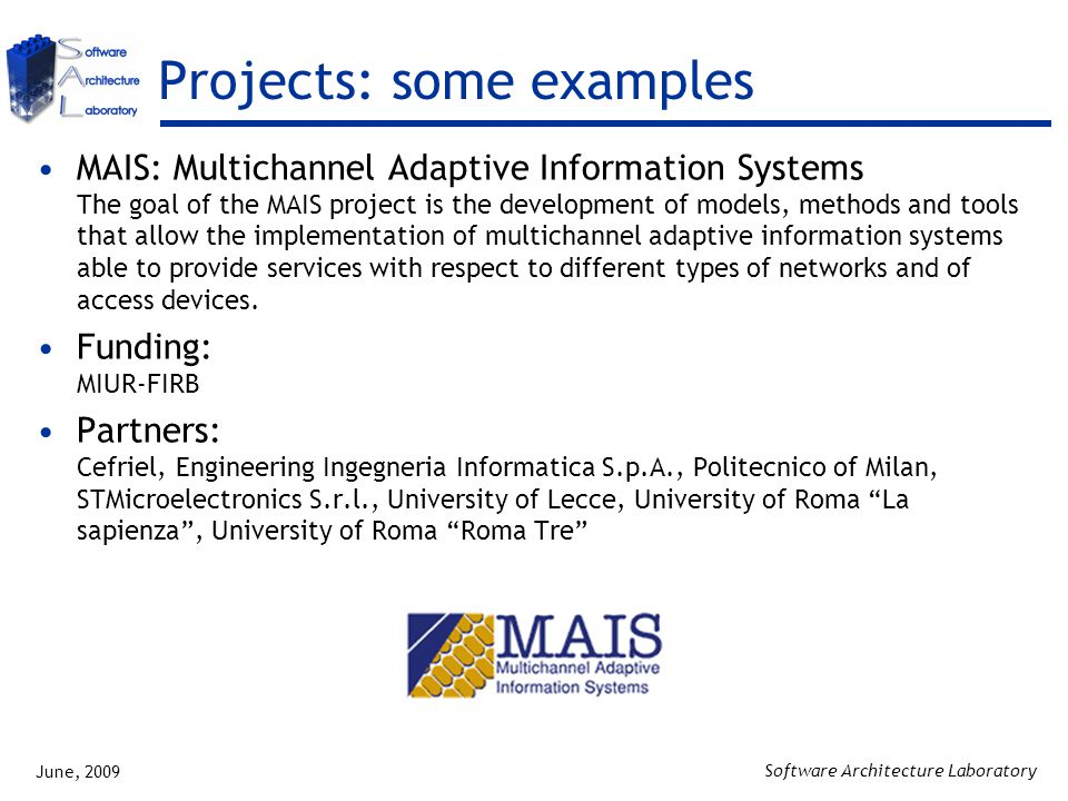 June, 2009 Software Architecture Laboratory Projects: some examples MAIS: Multichannel Adaptive Information Systems The goal of the MAIS project is the development of models, methods and tools that allow the implementation of multichannel adaptive information systems able to provide services with respect to different types of networks and of access devices.