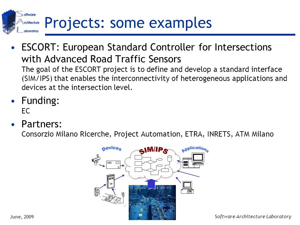 June, 2009 Software Architecture Laboratory Projects: some examples ESCORT: European Standard Controller for Intersections with Advanced Road Traffic Sensors The goal of the ESCORT project is to define and develop a standard interface (SIM/IPS) that enables the interconnectivity of heterogeneous applications and devices at the intersection level.