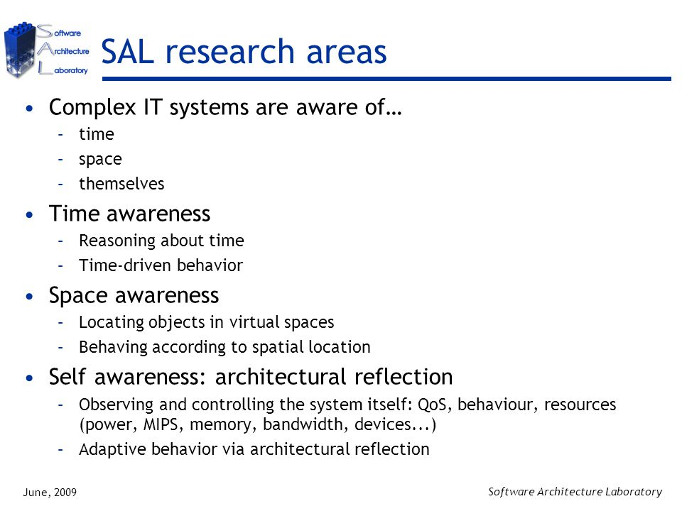 June, 2009 Software Architecture Laboratory SAL research areas Complex IT systems are aware of… –time –space –themselves Time awareness –Reasoning about time –Time-driven behavior Space awareness –Locating objects in virtual spaces –Behaving according to spatial location Self awareness: architectural reflection –Observing and controlling the system itself: QoS, behaviour, resources (power, MIPS, memory, bandwidth, devices...) –Adaptive behavior via architectural reflection