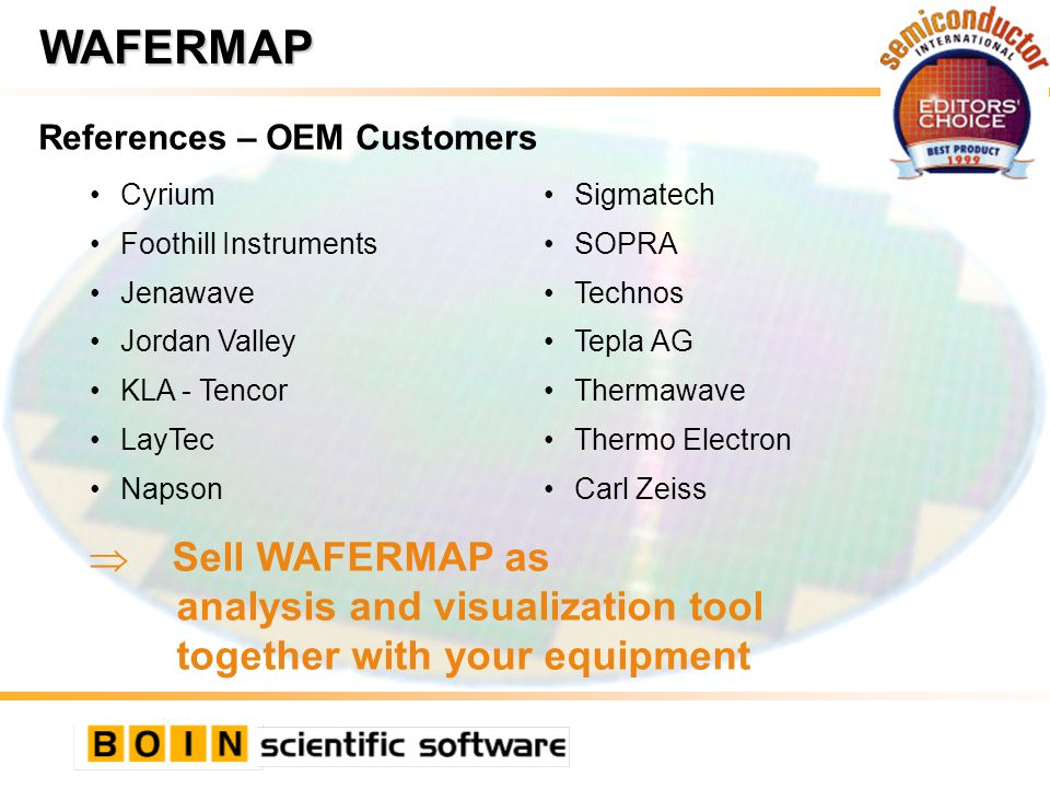 References – OEM Customers WAFERMAP Cyrium Foothill Instruments Jenawave Jordan Valley KLA - Tencor LayTec Napson Sigmatech SOPRA Technos Tepla AG Thermawave Thermo Electron Carl Zeiss  Sell WAFERMAP as analysis and visualization tool together with your equipment