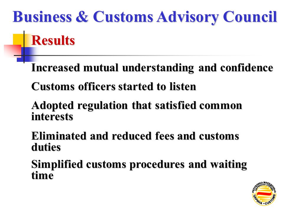Results Business & Customs Advisory Council Increased mutual understanding and confidence Customs officers started to listen Adopted regulation that s