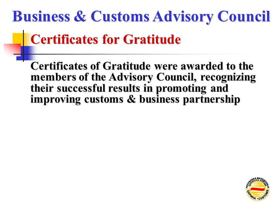 Certificates for Gratitude Business & Customs Advisory Council Certificates of Gratitude were awarded to the members of the Advisory Council, recognizing their successful results in promoting and improving customs & business partnership