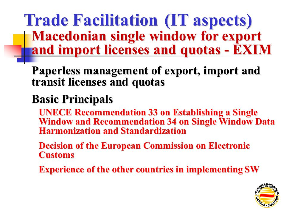 Macedonian single window for export and import licenses and quotas - EXIM Paperless management of export, import and transit licenses and quotas Basic Principals UNECE Recommendation 33 on Establishing a Single Window and Recommendation 34 on Single Window Data Harmonization and Standardization Decision of the European Commission on Electronic Customs Experience of the other countries in implementing SW Trade Facilitation (IT aspects) Trade Facilitation (IT aspects)