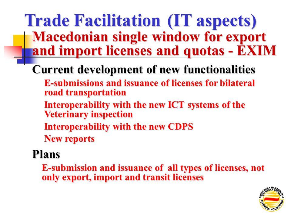 Current development of new functionalities E-submissions and issuance of licenses for bilateral road transportation Interoperability with the new ICT systems of the Veterinary inspection Interoperability with the new CDPS New reports Plans E-submission and issuance of all types of licenses, not only export, import and transit licenses Trade Facilitation (IT aspects) Trade Facilitation (IT aspects) Macedonian single window for export and import licenses and quotas - EXIM