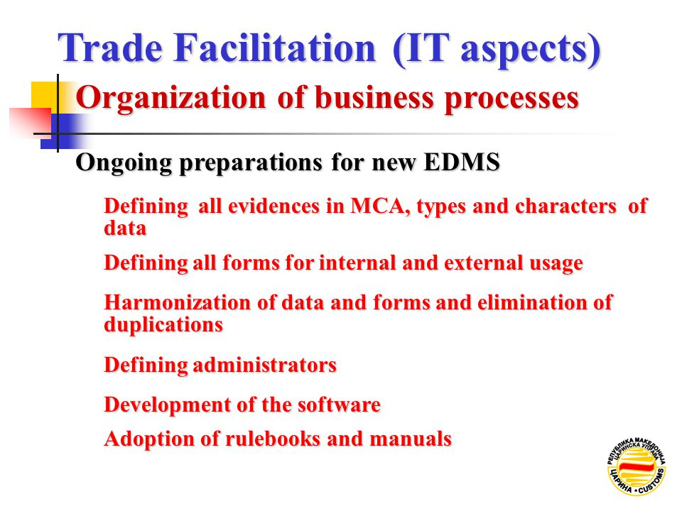 Ongoing preparations for new EDMS Defining all evidences in MCA, types and characters of data Defining all forms for internal and external usage Harmonization of data and forms and elimination of duplications Defining administrators Development of the software Adoption of rulebooks and manuals Organization of business processes Trade Facilitation (IT aspects) Trade Facilitation (IT aspects)