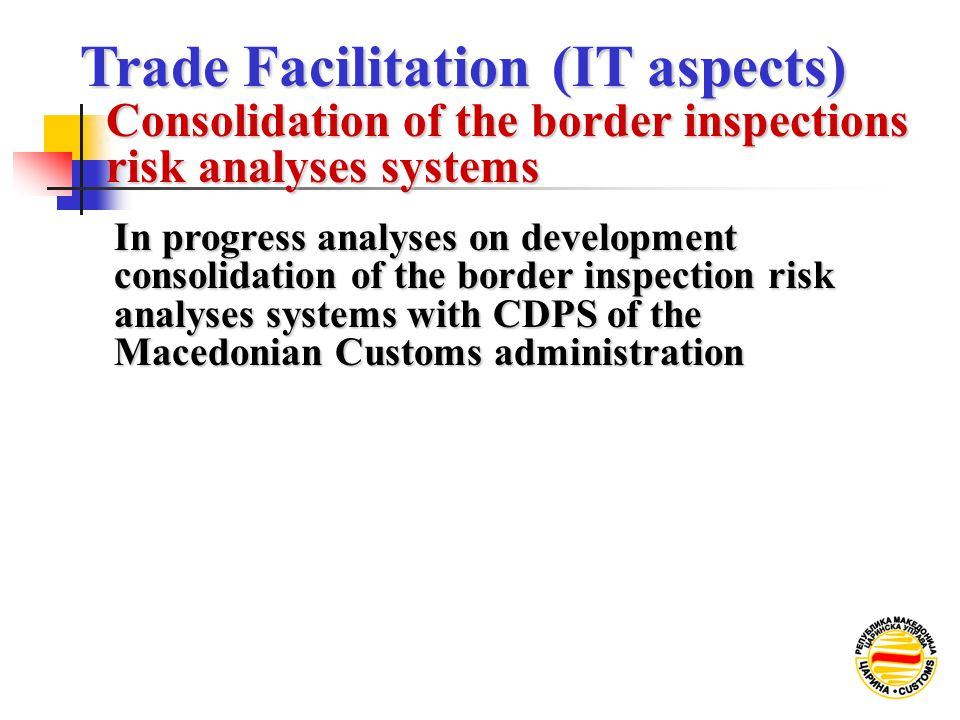 Consolidation of the border inspections risk analyses systems In progress analyses on development consolidation of the border inspection risk analyses systems with CDPS of the Macedonian Customs administration Trade Facilitation (IT aspects) Trade Facilitation (IT aspects)