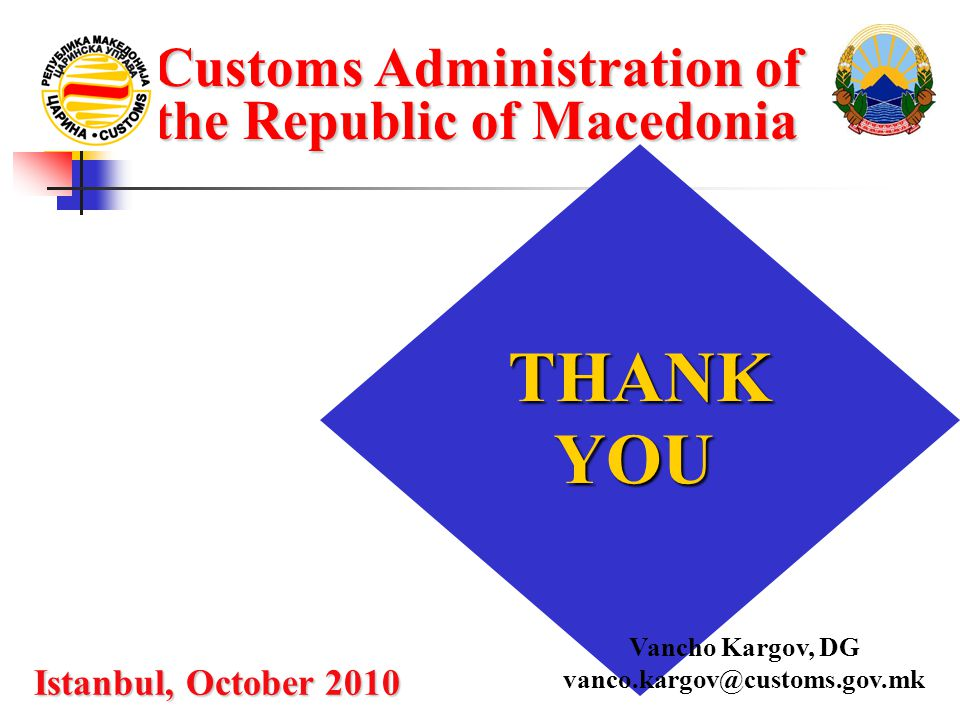 Customs Administration of the Republic of Macedonia THANKYOU Istanbul, October 2010 Vancho Kargov, DG vanco.kargov@customs.gov.mk