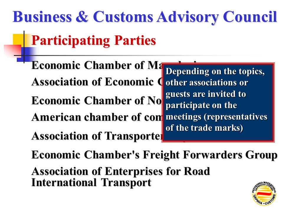 Economic Chamber of Macedonia Participating Parties Business & Customs Advisory Council Association of Economic Chambers Economic Chamber of Northwest Macedonia American chamber of commerce in Macedonia Association of Transporters' Syndicates Economic Chamber s Freight Forwarders Group Association of Enterprises for Road International Transport Depending on the topics, other associations or guests are invited to participate on the meetings (representatives of the trade marks)