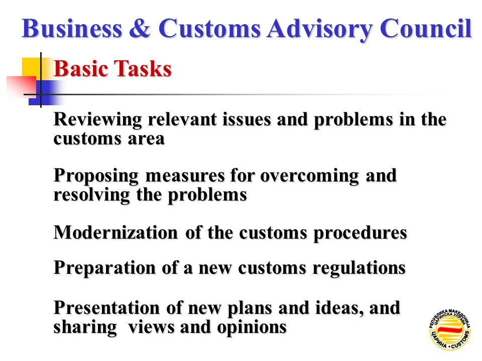 Reviewing relevant issues and problems in the customs area Basic Tasks Business & Customs Advisory Council Proposing measures for overcoming and resolving the problems Modernization of the customs procedures Preparation of a new customs regulations Presentation of new plans and ideas, and sharing views and opinions