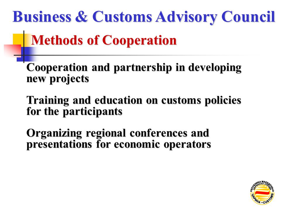 Methods of Cooperation Business & Customs Advisory Council Training and education on customs policies for the participants Cooperation and partnership in developing new projects Organizing regional conferences and presentations for economic operators