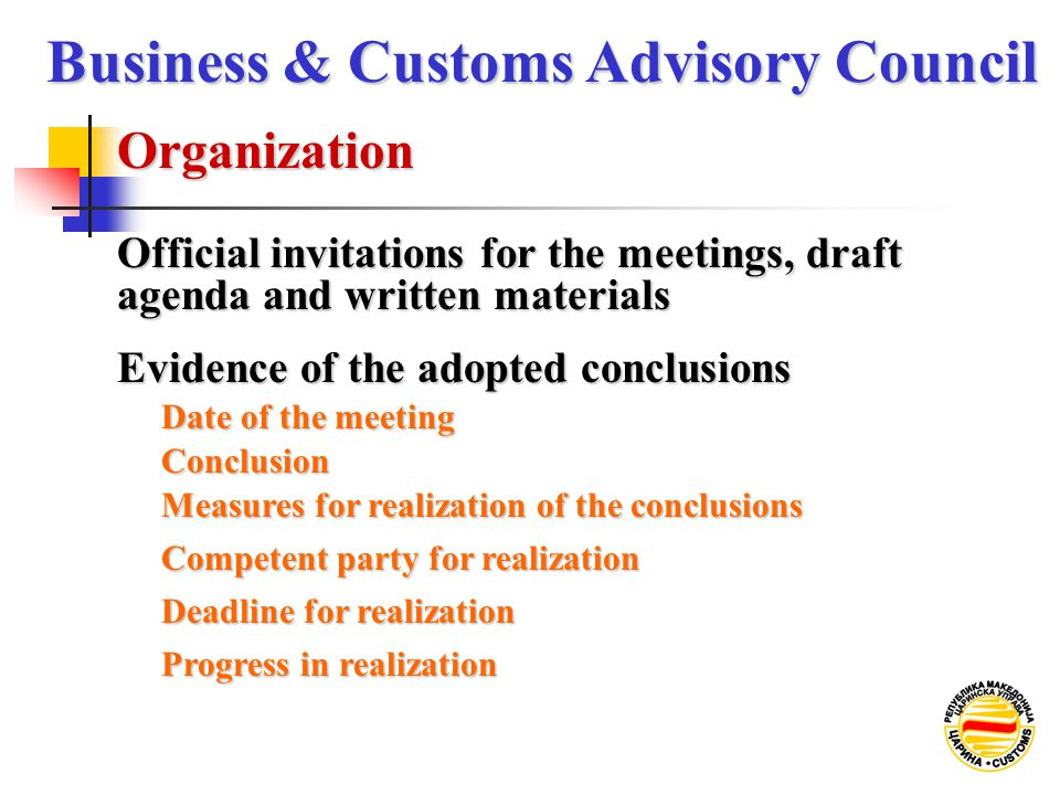 Official invitations for the meetings, draft agenda and written materials Organization Business & Customs Advisory Council Evidence of the adopted conclusions Date of the meeting Conclusion Measures for realization of the conclusions Competent party for realization Deadline for realization Progress in realization