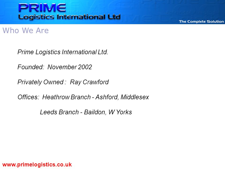 Prime Logistics International Ltd. Founded: November 2002 Privately Owned : Ray Crawford Offices: Heathrow Branch - Ashford, Middlesex Leeds Branch -