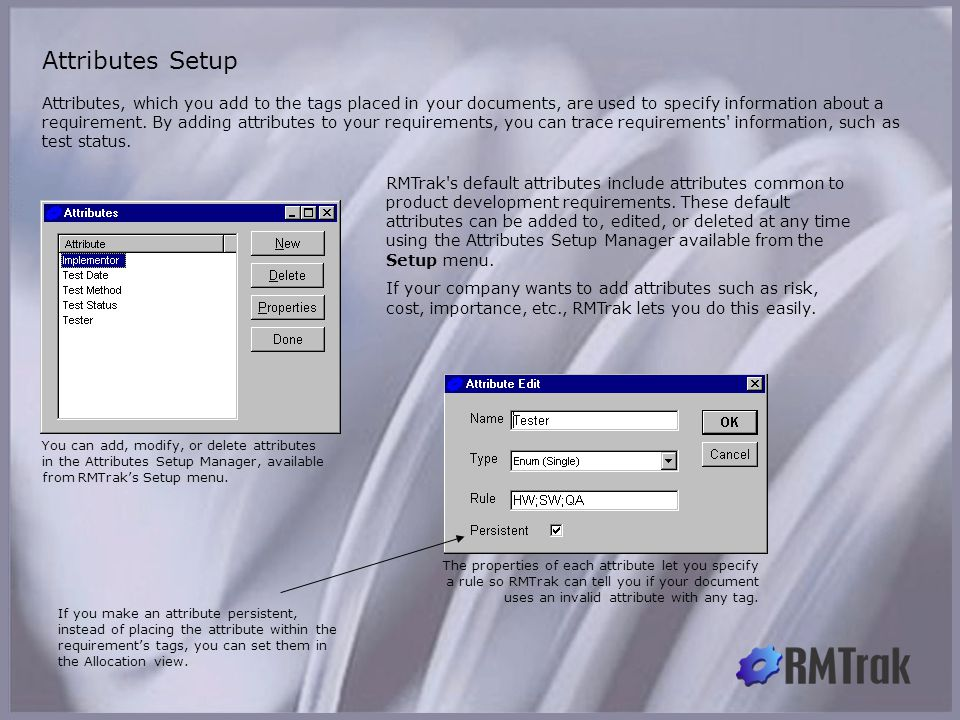 Attributes Setup You can add, modify, or delete attributes in the Attributes Setup Manager, available from RMTrak's Setup menu. Attributes, which you