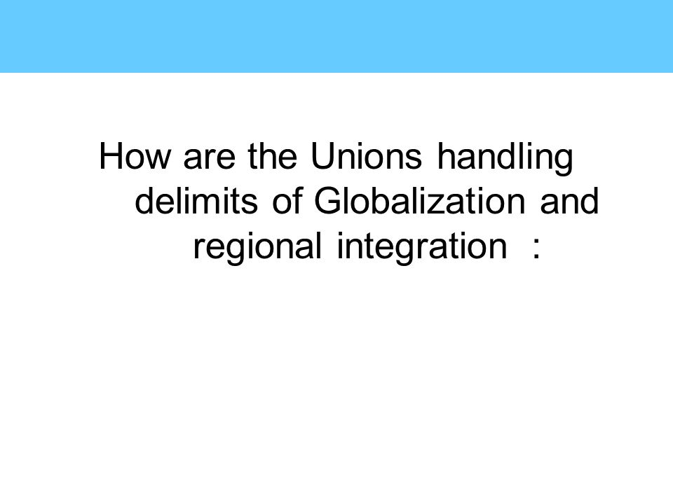 How are the Unions handling delimits of Globalization and regional integration :