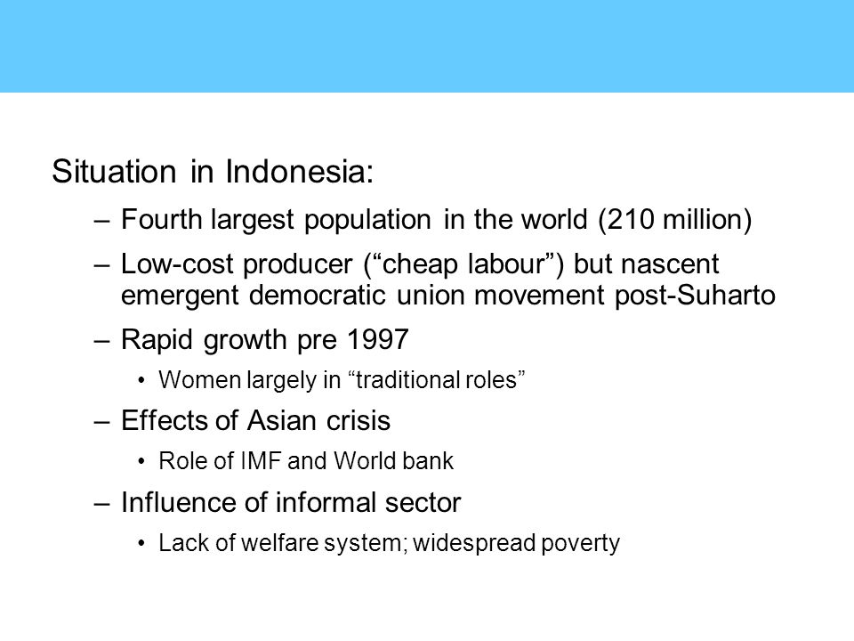 Situation in Indonesia: –Fourth largest population in the world (210 million) –Low-cost producer ( cheap labour ) but nascent emergent democratic union movement post-Suharto –Rapid growth pre 1997 Women largely in traditional roles –Effects of Asian crisis Role of IMF and World bank –Influence of informal sector Lack of welfare system; widespread poverty
