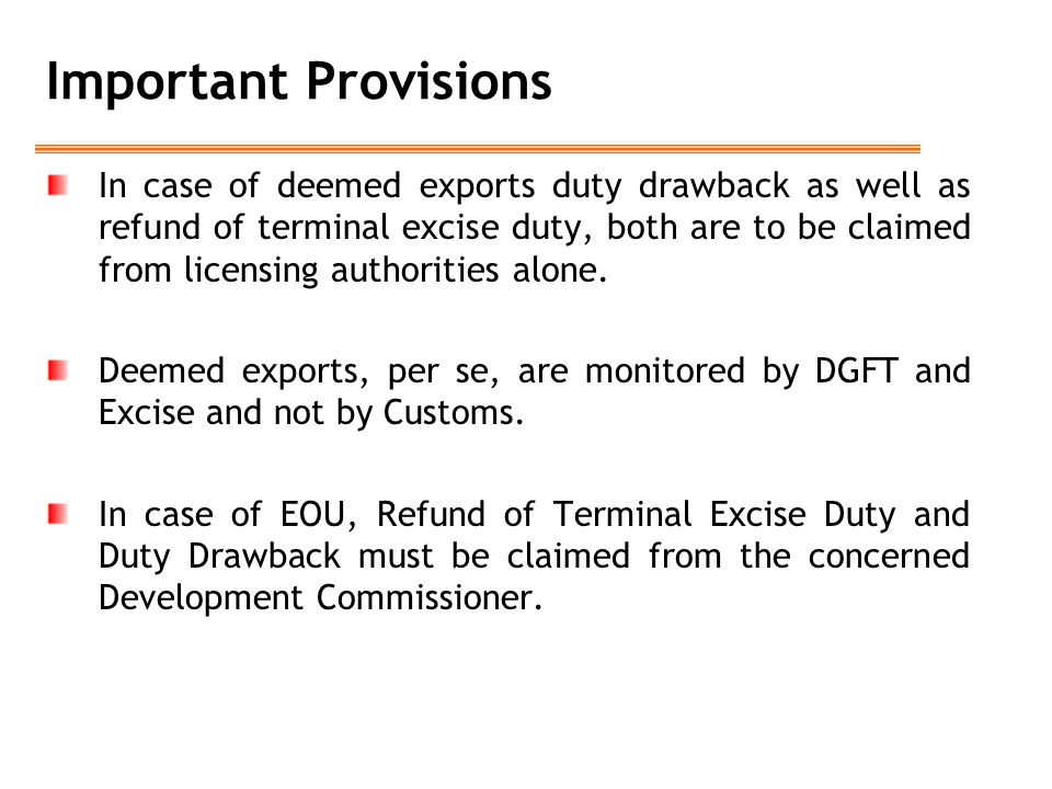 Important Provisions In case of deemed exports duty drawback as well as refund of terminal excise duty, both are to be claimed from licensing authorities alone.