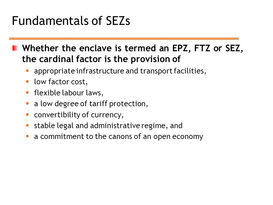 Fundamentals of SEZs Whether the enclave is termed an EPZ, FTZ or SEZ, the cardinal factor is the provision of  appropriate infrastructure and transp
