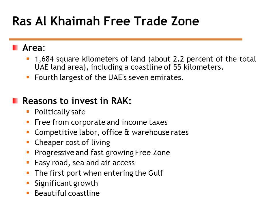 Ras Al Khaimah Free Trade Zone Area:  1,684 square kilometers of land (about 2.2 percent of the total UAE land area), including a coastline of 55 kilometers.