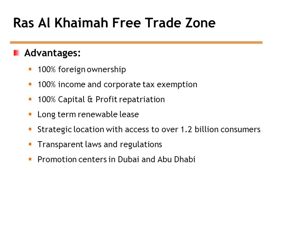Ras Al Khaimah Free Trade Zone Advantages:  100% foreign ownership  100% income and corporate tax exemption  100% Capital & Profit repatriation  L