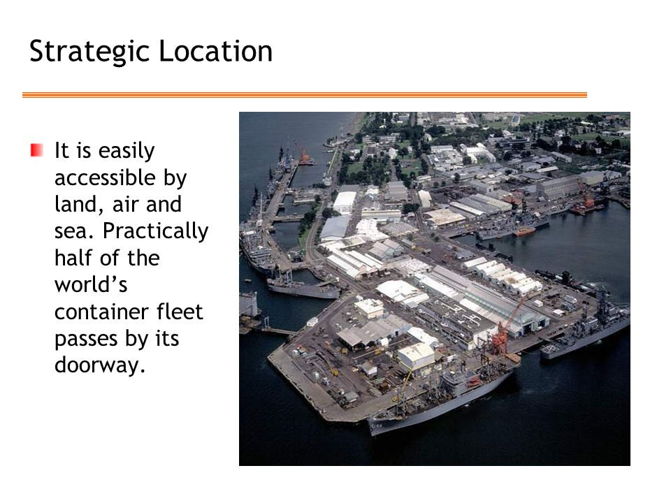 Strategic Location It is easily accessible by land, air and sea. Practically half of the world's container fleet passes by its doorway.