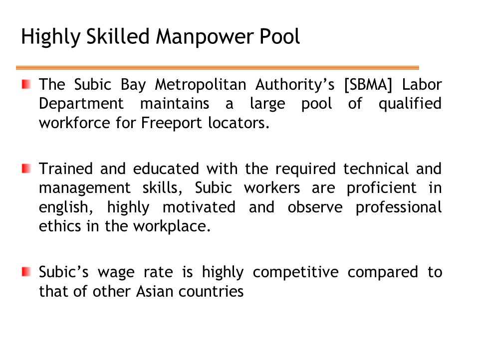 Highly Skilled Manpower Pool The Subic Bay Metropolitan Authority's [SBMA] Labor Department maintains a large pool of qualified workforce for Freeport locators.